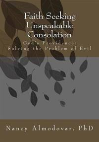 Faith Seeking Unspeakable Consolation: God's Providence: Solving the Problem of Evil