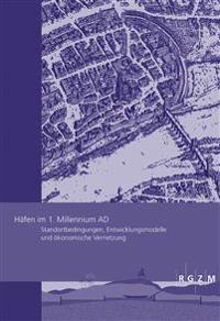 Hafen Im 1.Millennium Ad: Standortbedingungen, Entwicklungsmodelle Und Okonomische Vernetzung
