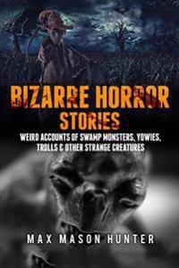 Bizarre Horror Stories: Weird Accounts of Swamp Monsters, Yowies, Trolls & Other Strange Creatures