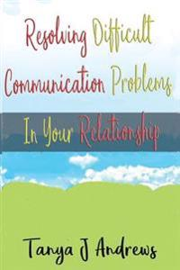 Resolving Difficult Communication Problems in Your Relationship