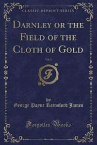 Darnley or the Field of the Cloth of Gold, Vol. 2 (Classic Reprint)