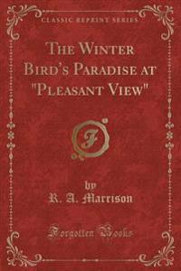 """The Winter Bird's Paradise at """"Pleasant View"""" (Classic Reprint)"""