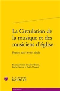 La Circulation de la Musique Et Des Musiciens D'Eglise: France, Xvie-Xviiie Siecle