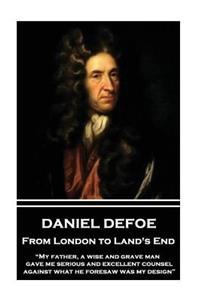 Daniel Defoe - From London to Land's End: My Father, a Wise and Grave Man, Gave Me Serious and Excellent Counsel Against What He Foresaw Was My Design