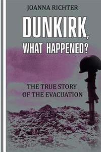 Dunkirk, What Happened?: The true story of the evacuation