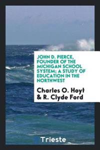 John D. Pierce, Founder of the Michigan School System; A Study of Education in the Northwest