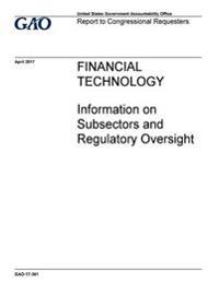 Financial Technology, Information on Subsectors and Regulatory Oversight: Report to Congressional Requesters.