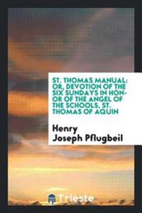 St. Thomas Manual: Or, Devotion of the Six Sundays in Honor of the Angel of the Schools, St. Thomas of Aquin