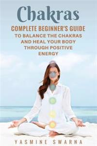 Chakras: Complete Beginner's Guide to Balance the Chakras and Heal Your Body Through Positive Energy