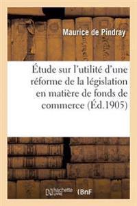 Etude Sur L'Utilite D'Une Reforme de la Legislation En Matiere de Fonds de Commerce