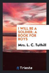 I Will Be a Soldier; A Book for Boys
