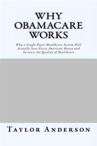 Why Obamacare Works: Why a Single-Payer Healthcare System Will Actually Save Every American Money and Increase the Quality of Healthcare (G