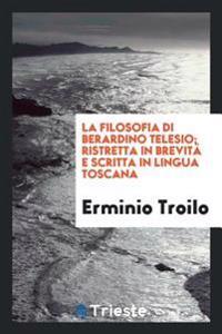 La Filosofia Di Berardino Telesio; Ristretta in BrevitГ E Scritta in Lingua Toscana