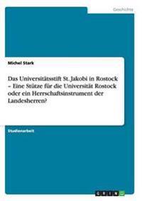 Universitatsstift St. Jakobi in Rostock - Eine Stutze Fur Die Universitat Rostock Oder Ein Herrschaftsinstrument Der Landesherren?