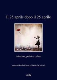 Il 25 Aprile Dopo Il 25 Aprile: Istituzioni, Politica, Cultura