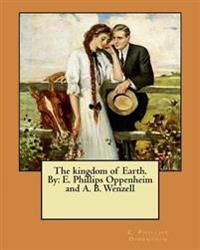 The Kingdom of Earth. by: E. Phillips Oppenheim and A. B. Wenzell