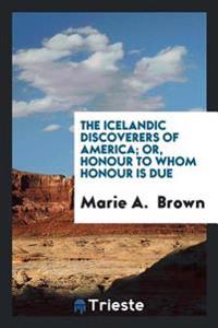 The Icelandic Discoverers of America; Or, Honour to Whom Honour Is Due