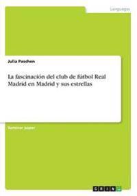 La Fascinacion del Club de Futbol Real Madrid En Madrid y Sus Estrellas