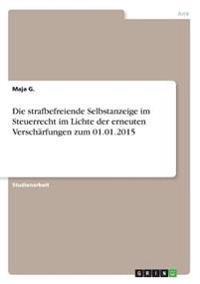 Die strafbefreiende Selbstanzeige im Steuerrecht im Lichte der erneuten Verschärfungen zum 01.01.2015
