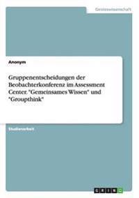 """Gruppenentscheidungen Der Beobachterkonferenz Im Assessment Center. """"Gemeinsames Wissen"""" Und """"Groupthink"""""""