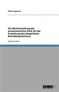 Die Weichenstellung Der Protestantischen Ethik Fur Die Entstehung Des Burgerlichen Betriebskapitalismus