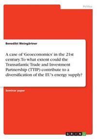 A Case of 'Geoeconomics' in the 21st Century. to What Extent Could the Transatlantic Trade and Investment Partnership (Ttip) Contribute to a Diversification of the Eu's Energy Supply?
