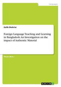 Foreign Language Teaching and Learning in Bangladesh. an Investigation on the Impact of Authentic Material