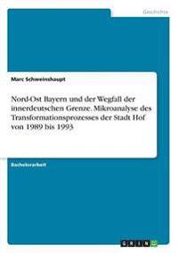 Nord-Ost Bayern Und Der Wegfall Der Innerdeutschen Grenze. Mikroanalyse Des Transformationsprozesses Der Stadt Hof Von 1989 Bis 1993