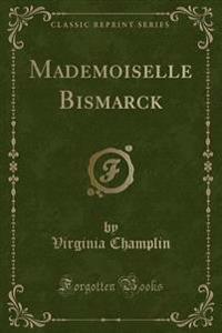 Mademoiselle Bismarck (Classic Reprint)