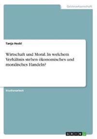 Wirtschaft und Moral. In welchem Verhältnis stehen ökonomisches und moralisches Handeln?