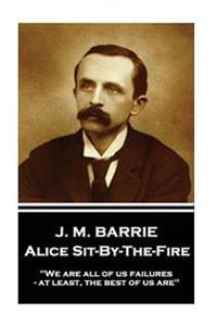 J.M. Barrie - Alice Sit-By-The-Fire: We Are All of Us Failures - At Least, the Best of Us Are