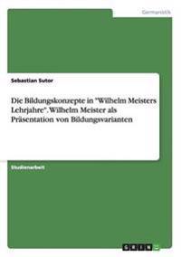 """Die Bildungskonzepte in """"Wilhelm Meisters Lehrjahre"""". Wilhelm Meister als Präsentation von Bildungsvarianten"""