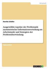 Ausgewahlte Aspekte Der Problematik Asymmetrischer Informationsverteilung Am Arbeitsmarkt Und Strategien Der Problemuberwindung