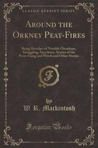 Around the Orkney Peat-Fires: Being Sketches of Notable Orcadians, Smuggling Anecdotes, Stories of the Press-Gang and Witch and Other Stories (Class