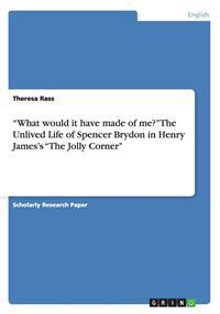What Would It Have Made of Me? the Unlived Life of Spencer Brydon in Henry James's the Jolly Corner
