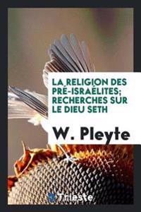 La Religion Des Pre-Israelites; Recherches Sur Le Dieu Seth