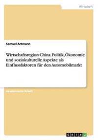 Wirtschaftsregion China. Politik, Ökonomie und soziokulturelle Aspekte als Einflussfaktoren für den Automobilmarkt