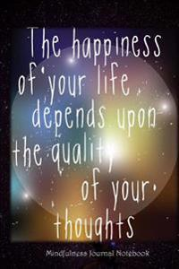 The Happiness of Your Life Depends Upon the Quality of Your Thoughts: A Mindfulness Journal Notebook