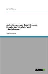 """�sthetisierung Von Geschichte. Am Beispiel Der """"ostalgie"""" Und """"ostalgieshows"""""""