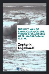 The Holy Man of Santa Clara; Or, Life, Virtues and Miracles of Fr. Magin Catala, O. F. M.
