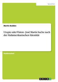 Utopie Oder Vision - Jose Martis Suche Nach Der Sudamerikanischen Identitat