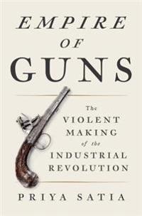 Empire of Guns: The Violent Making of the Industrial Revolution