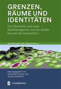 Grenzen, Raume Und Identitaten: Der Oberrhein Und Seine Nachbarregionen Von Der Antike Bis Zum Hochmittelalter