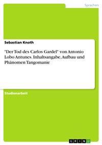 """""""der Tod Des Carlos Gardel"""" Von Antonio Lobo Antunes. Inhaltsangabe, Aufbau Und Ph�nomen Tangomanie"""