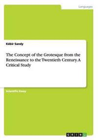 The Concept of the Grotesque from the Reneissance to the Twentieth Century. A Critical Study