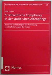 Strafrechtliche Compliance in Der Stationaren Altenpflege: Konzepte Und Strategien Zur Vermeidung Von Straftaten Gegen Die Person