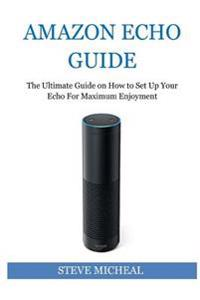 Amazon Echo Guide: The Ultimate Guide on How to Set Up Your Echo for Maximum Enjoyment