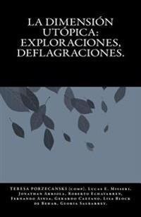 La Dimension Utopica: Exploraciones, Deflagraciones.: Analisis de Las Estructuras del Pensamiento Utopico