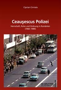 Ceaușescus Polizei: Herrschaft, Ruhe Und Ordnung in Rumänien (1960-1989)
