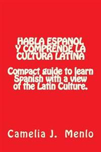 Habla Espanol y Comprende La Cultura Latina: Compact Guide to Learn Spanish with a View of the Latin Culture